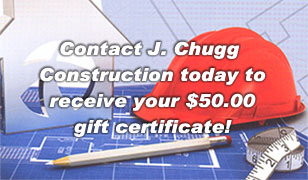 Contact J. Chugg Construction today to receive your $50.00 gift certificate!